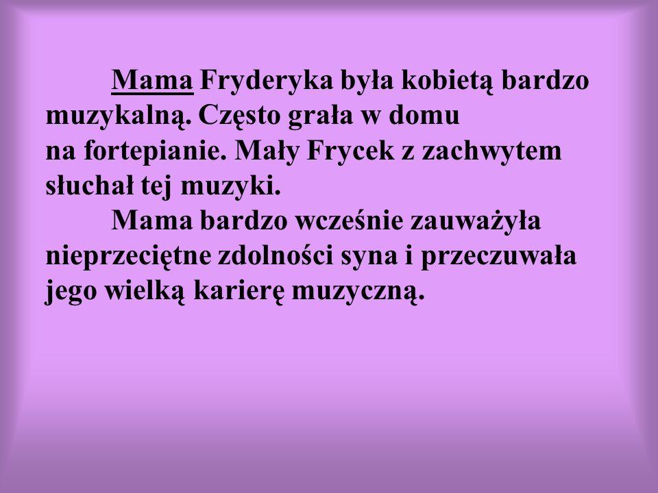 Mama Fryderyka była kobietą bardzo muzykalną. Często grała w domu na fortepianie. Mały Frycek z zachwytem słuchał tej muzyki. Mama bardzo wcześnie zau