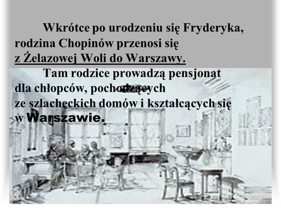 Wkrótce po urodzeniu się Fryderyka, rodzina Chopinów przenosi się z Żelazowej Woli do Warszawy. Tam rodzice prowadzą pensjonat dla chłopców, pochodząc