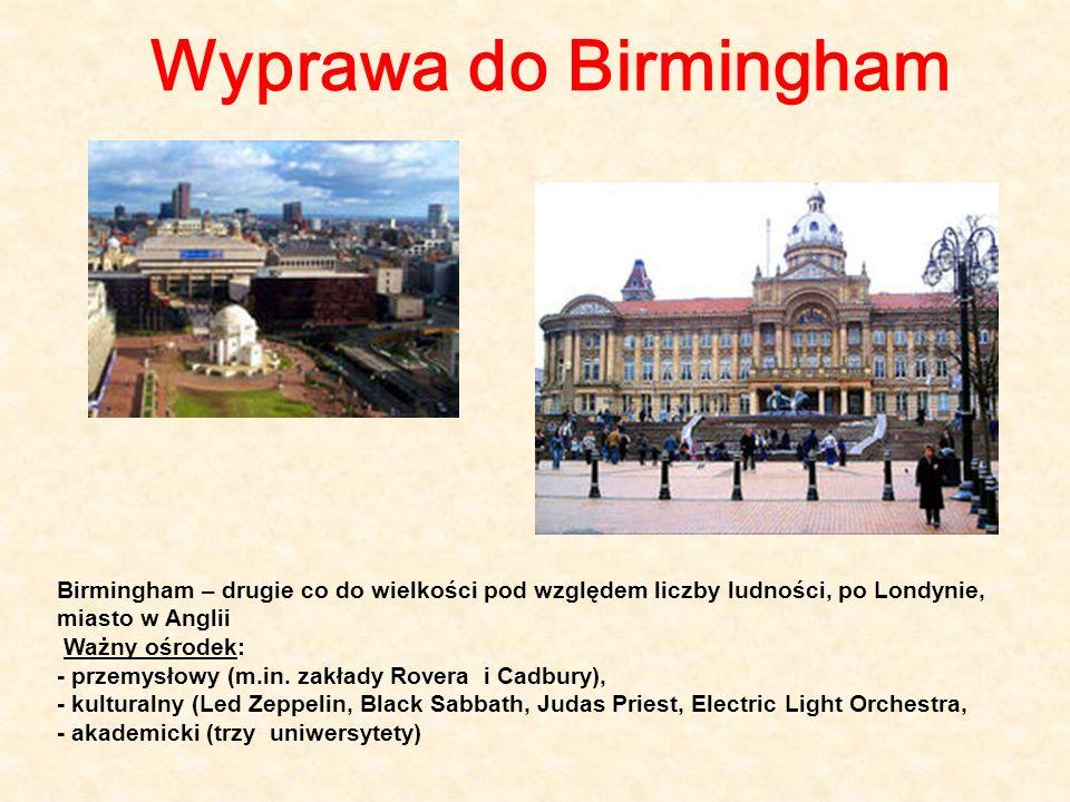 Wyprawa do Birmingham Birmingham – drugie co do wielkości pod względem liczby ludności, po Londynie, miasto w Anglii Ważny ośrodek: - przemysłowy (m.i