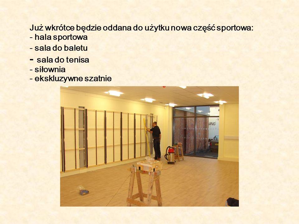 Już wkrótce będzie oddana do użytku nowa część sportowa: - hala sportowa - sala do baletu - sala do tenisa - siłownia - ekskluzywne szatnie