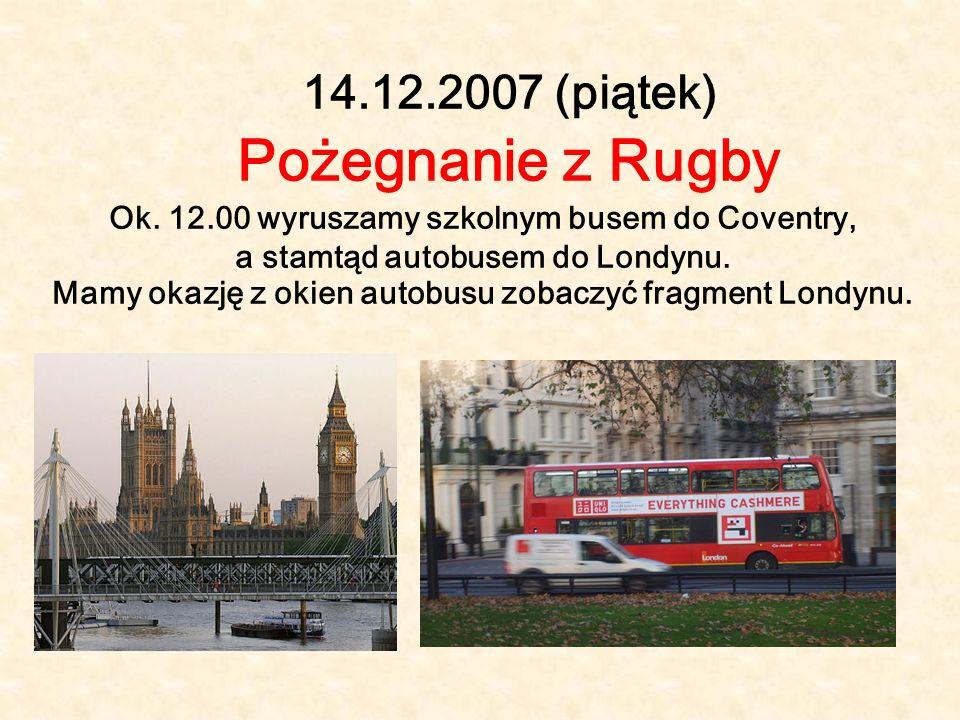 14.12.2007 (piątek) Pożegnanie z Rugby Ok. 12.00 wyruszamy szkolnym busem do Coventry, a stamtąd autobusem do Londynu. Mamy okazję z okien autobusu zo