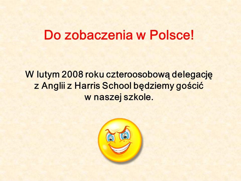 Do zobaczenia w Polsce! W lutym 2008 roku czteroosobową delegację z Anglii z Harris School będziemy gościć w naszej szkole.