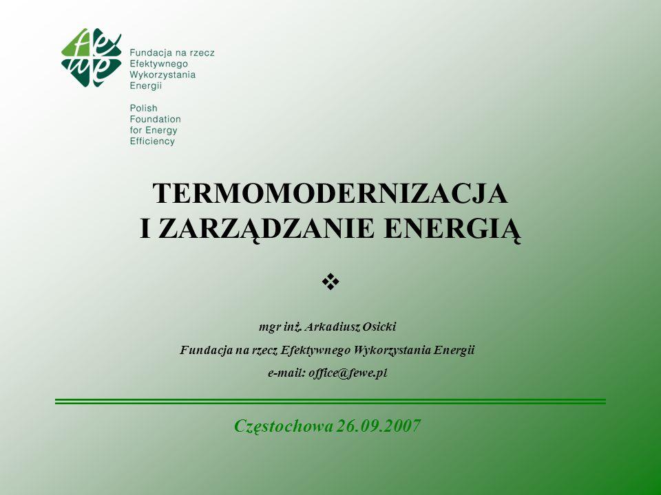 TERMOMODERNIZACJA I ZARZĄDZANIE ENERGIĄ mgr inż. Arkadiusz Osicki Fundacja na rzecz Efektywnego Wykorzystania Energii e-mail: office@fewe.pl Częstocho