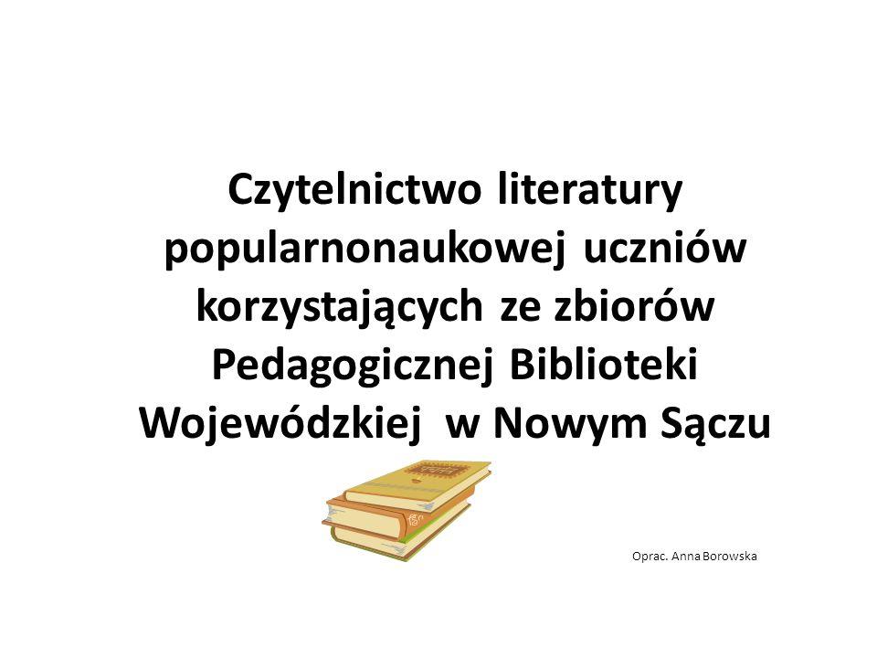 Oprac. Anna Borowska Czytelnictwo literatury popularnonaukowej uczniów korzystających ze zbiorów Pedagogicznej Biblioteki Wojewódzkiej w Nowym Sączu