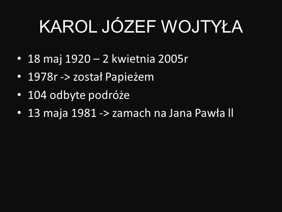 KAROL JÓZEF WOJTYŁA 18 maj 1920 – 2 kwietnia 2005r 1978r -> został Papieżem 104 odbyte podróże 13 maja 1981 -> zamach na Jana Pawła ll