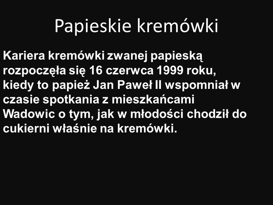 Papieskie kremówki Kariera kremówki zwanej papieską rozpoczęła się 16 czerwca 1999 roku, kiedy to papież Jan Paweł II wspomniał w czasie spotkania z m