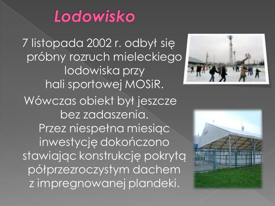7 listopada 2002 r. odbył się próbny rozruch mieleckiego lodowiska przy hali sportowej MOSiR. Wówczas obiekt był jeszcze bez zadaszenia. Przez niespeł