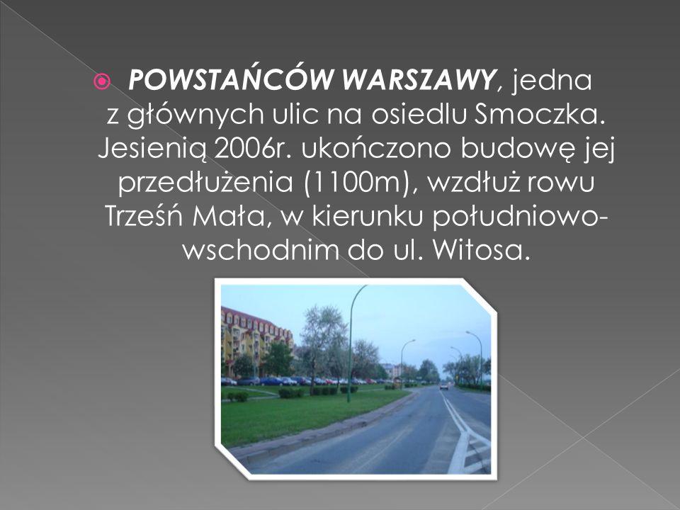 POWSTAŃCÓW WARSZAWY, jedna z głównych ulic na osiedlu Smoczka. Jesienią 2006r. ukończono budowę jej przedłużenia (1100m), wzdłuż rowu Trześń Mała, w k