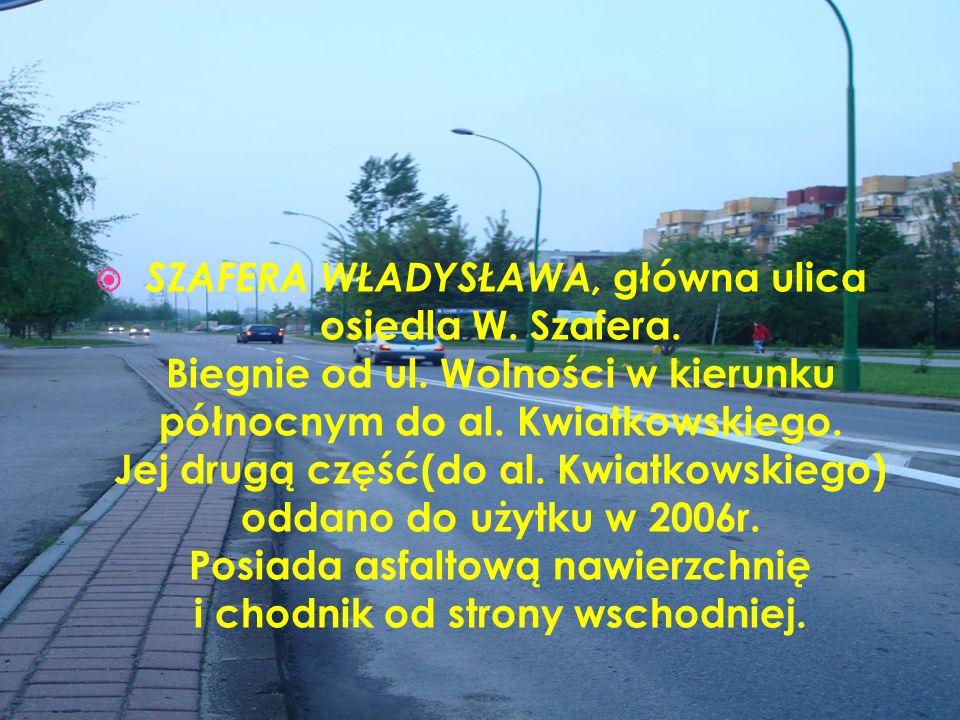 SZAFERA WŁADYSŁAWA, główna ulica osiedla W. Szafera. Biegnie od ul. Wolności w kierunku północnym do al. Kwiatkowskiego. Jej drugą część(do al. Kwiatk