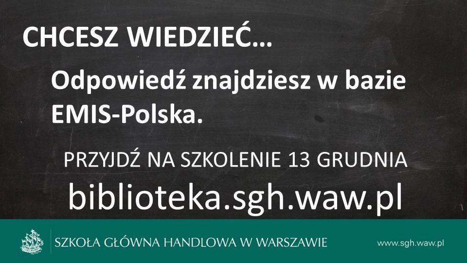 CHCESZ WIEDZIEĆ… Odpowiedź znajdziesz w bazie EMIS-Polska. PRZYJDŹ NA SZKOLENIE 13 GRUDNIA biblioteka.sgh.waw.pl