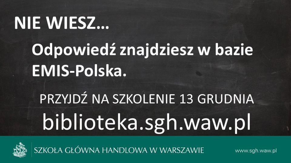 NIE WIESZ… Odpowiedź znajdziesz w bazie EMIS-Polska. PRZYJDŹ NA SZKOLENIE 13 GRUDNIA biblioteka.sgh.waw.pl