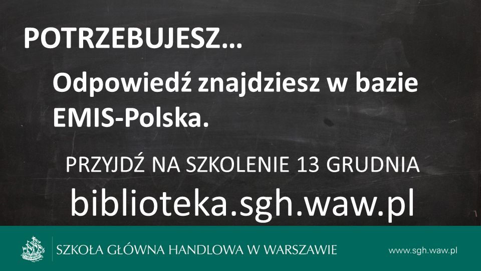 POTRZEBUJESZ… Odpowiedź znajdziesz w bazie EMIS-Polska. PRZYJDŹ NA SZKOLENIE 13 GRUDNIA biblioteka.sgh.waw.pl