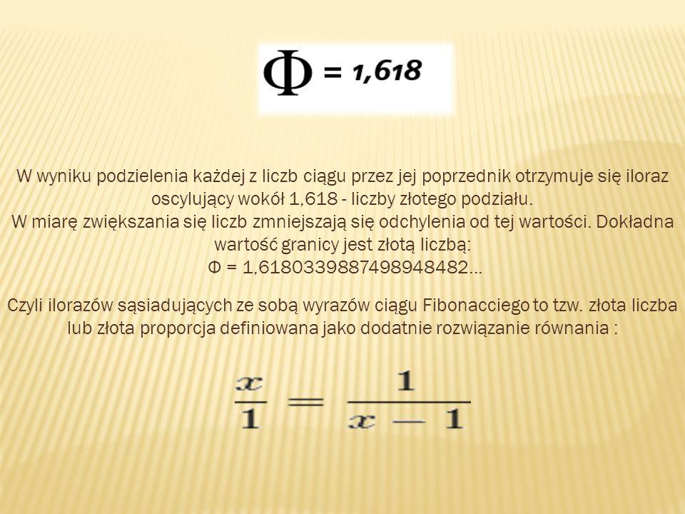 W wyniku podzielenia każdej z liczb ciągu przez jej poprzednik otrzymuje się iloraz oscylujący wokół 1,618 - liczby złotego podziału. W miarę zwiększa