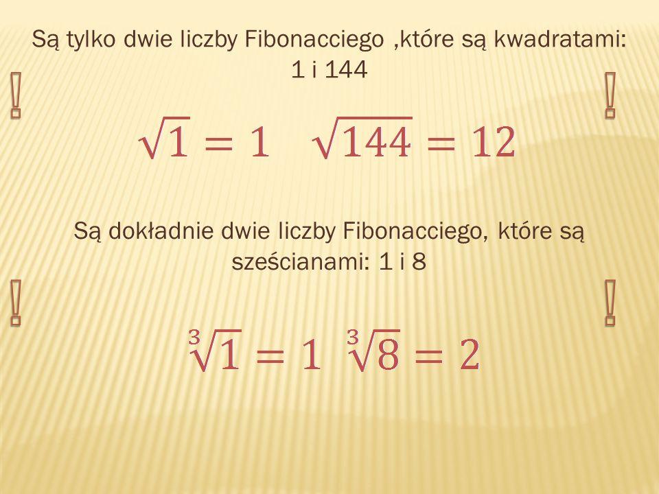 Są tylko dwie liczby Fibonacciego,które są kwadratami: 1 i 144 Są dokładnie dwie liczby Fibonacciego, które są sześcianami: 1 i 8