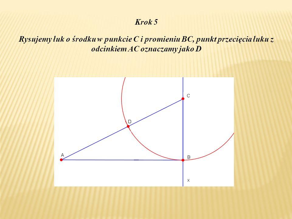 Krok 5 Rysujemy łuk o środku w punkcie C i promieniu BC, punkt przecięcia łuku z odcinkiem AC oznaczamy jako D