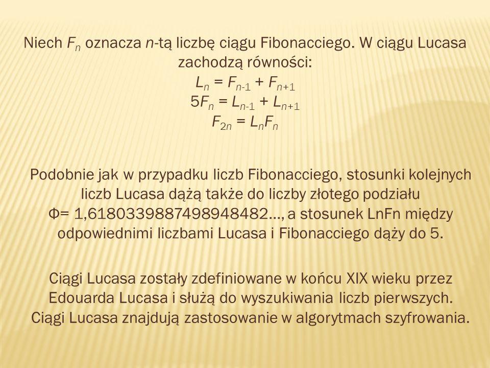 Niech F n oznacza n-tą liczbę ciągu Fibonacciego. W ciągu Lucasa zachodzą równości: L n = F n-1 + F n+1 5F n = L n-1 + L n+1 F 2n = L n F n Podobnie j