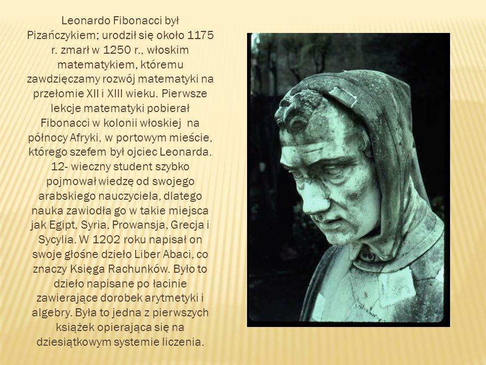 Leonardo Fibonacci był Pizańczykiem; urodził się około 1175 r. zmarł w 1250 r., włoskim matematykiem, któremu zawdzięczamy rozwój matematyki na przeło