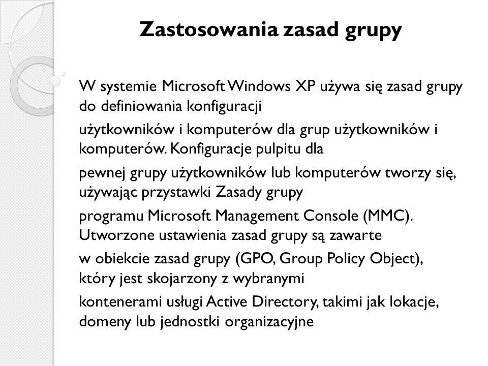 Zastosowania zasad grupy W systemie Microsoft Windows XP używa się zasad grupy do definiowania konfiguracji użytkowników i komputerów dla grup użytkowników i komputerów.