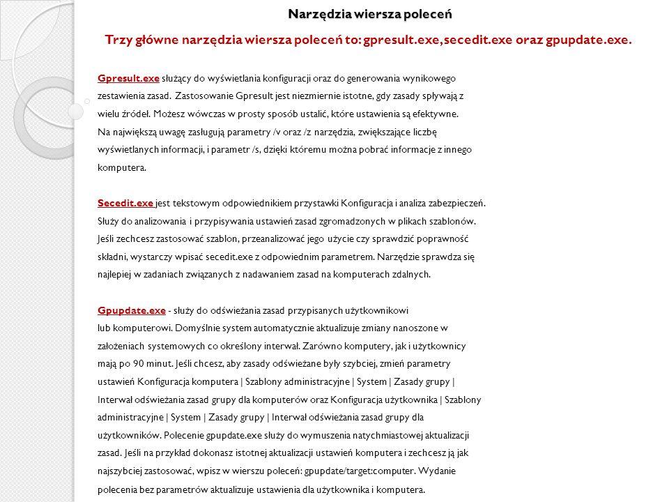 Narzędzia wiersza poleceń Trzy główne narzędzia wiersza poleceń to: gpresult.exe, secedit.exe oraz gpupdate.exe. Gpresult.exe służący do wyświetlania