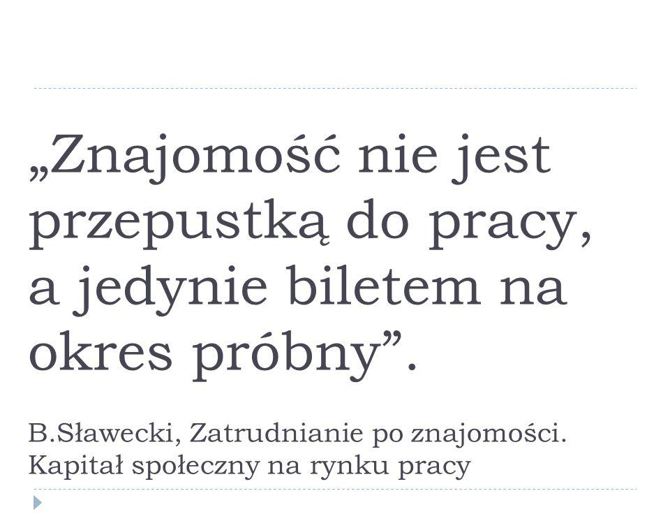 Znajomość nie jest przepustką do pracy, a jedynie biletem na okres próbny. B.Sławecki, Zatrudnianie po znajomości. Kapitał społeczny na rynku pracy