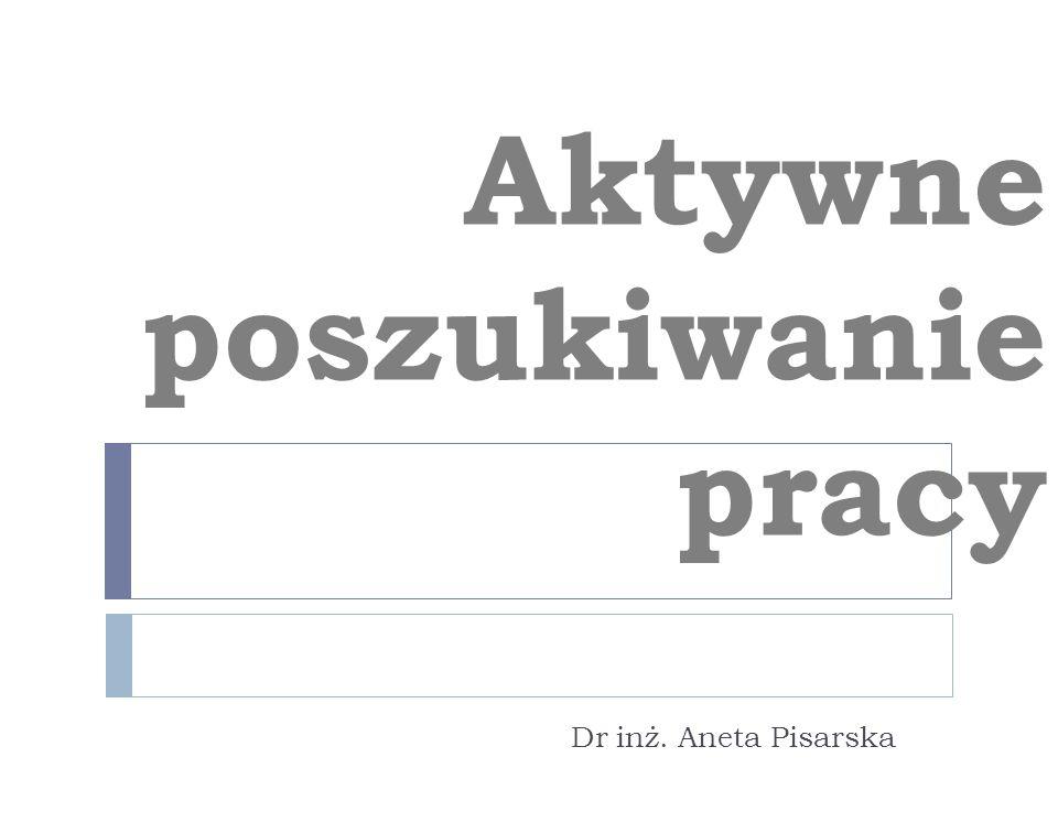 Aktywne poszukiwanie pracy Dr inż. Aneta Pisarska