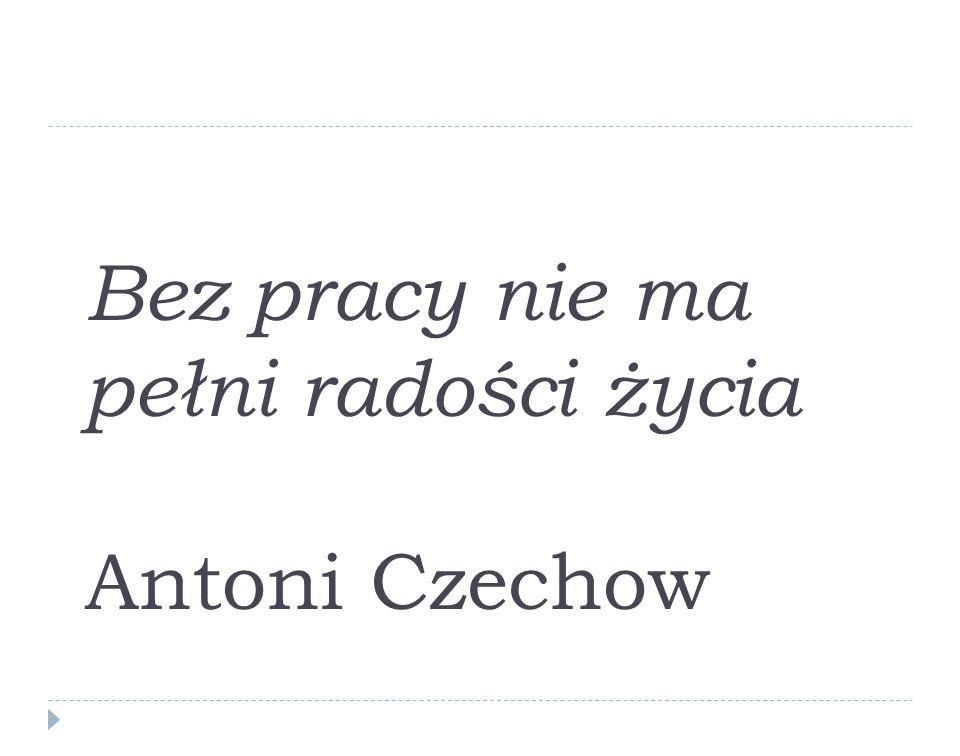 Bez pracy nie ma pełni radości życia Antoni Czechow