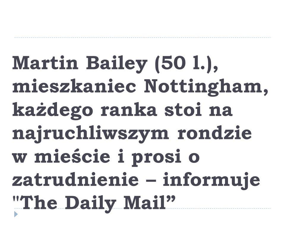Martin Bailey (50 l.), mieszkaniec Nottingham, każdego ranka stoi na najruchliwszym rondzie w mieście i prosi o zatrudnienie – informuje The Daily Mail