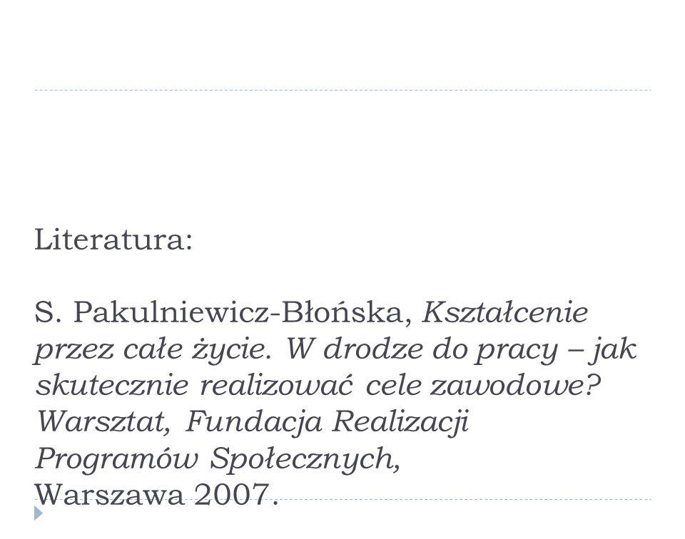 Literatura: S. Pakulniewicz-Błońska, Kształcenie przez całe życie. W drodze do pracy – jak skutecznie realizować cele zawodowe? Warsztat, Fundacja Rea