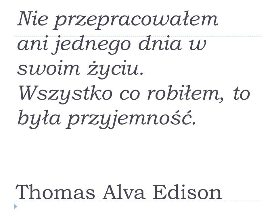 Nie przepracowałem ani jednego dnia w swoim życiu. Wszystko co robiłem, to była przyjemność. Thomas Alva Edison