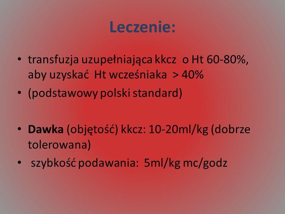 Leczenie: transfuzja uzupełniająca kkcz o Ht 60-80%, aby uzyskać Ht wcześniaka > 40% (podstawowy polski standard) Dawka (objętość) kkcz: 10-20ml/kg (dobrze tolerowana) szybkość podawania: 5ml/kg mc/godz