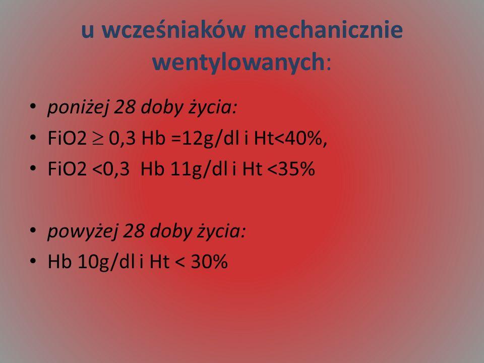 u wcześniaków mechanicznie wentylowanych: poniżej 28 doby życia: FiO2 0,3 Hb =12g/dl i Ht<40%, FiO2 <0,3 Hb 11g/dl i Ht <35% powyżej 28 doby życia: Hb