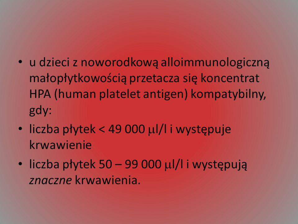 u dzieci z noworodkową alloimmunologiczną małopłytkowością przetacza się koncentrat HPA (human platelet antigen) kompatybilny, gdy: liczba płytek < 49 000 l/l i występuje krwawienie liczba płytek 50 – 99 000 l/l i występują znaczne krwawienia.