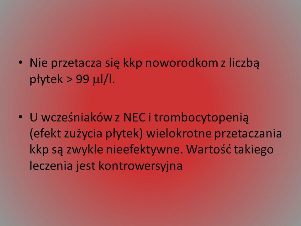 Nie przetacza się kkp noworodkom z liczbą płytek > 99 l/l. U wcześniaków z NEC i trombocytopenią (efekt zużycia płytek) wielokrotne przetaczania kkp s