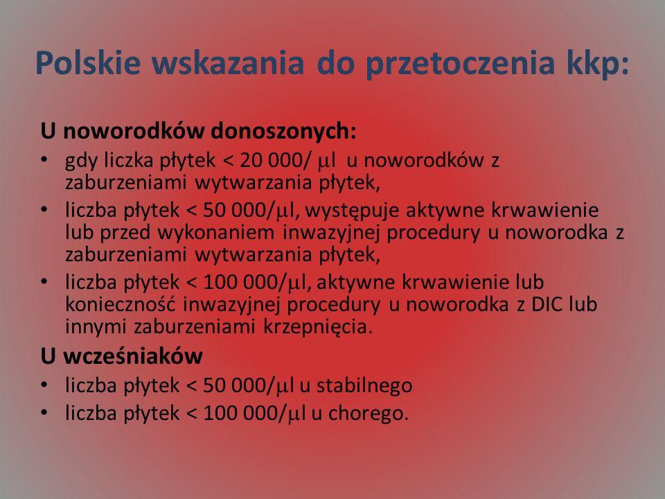 Polskie wskazania do przetoczenia kkp: U noworodków donoszonych: gdy liczka płytek < 20 000/ l u noworodków z zaburzeniami wytwarzania płytek, liczba płytek < 50 000/ l, występuje aktywne krwawienie lub przed wykonaniem inwazyjnej procedury u noworodka z zaburzeniami wytwarzania płytek, liczba płytek < 100 000/ l, aktywne krwawienie lub konieczność inwazyjnej procedury u noworodka z DIC lub innymi zaburzeniami krzepnięcia.