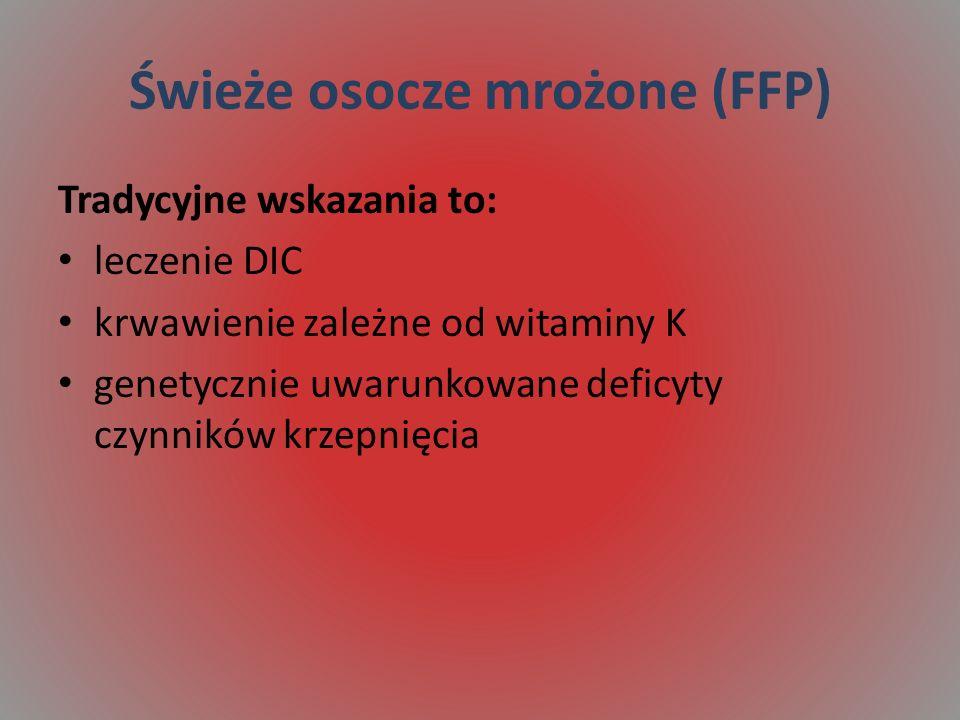 Świeże osocze mrożone (FFP) Tradycyjne wskazania to: leczenie DIC krwawienie zależne od witaminy K genetycznie uwarunkowane deficyty czynników krzepnięcia