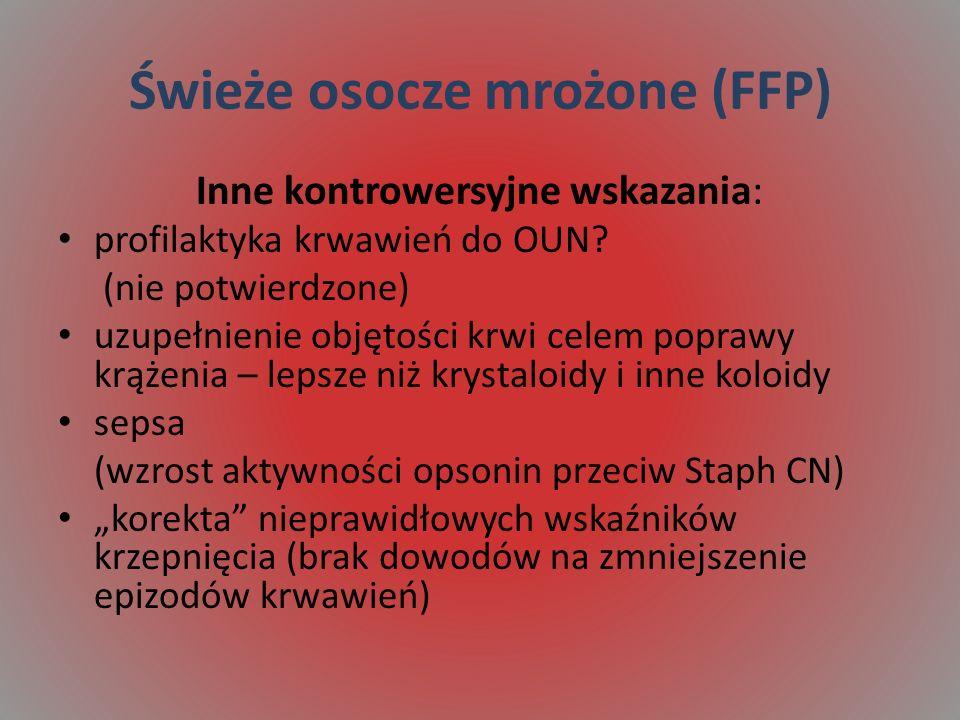 Świeże osocze mrożone (FFP) Inne kontrowersyjne wskazania: profilaktyka krwawień do OUN? (nie potwierdzone) uzupełnienie objętości krwi celem poprawy