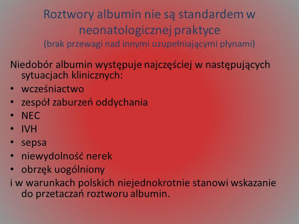 Roztwory albumin nie są standardem w neonatologicznej praktyce (brak przewagi nad innymi uzupełniającymi płynami) Niedobór albumin występuje najczęściej w następujących sytuacjach klinicznych: wcześniactwo zespół zaburzeń oddychania NEC IVH sepsa niewydolność nerek obrzęk uogólniony i w warunkach polskich niejednokrotnie stanowi wskazanie do przetaczań roztworu albumin.