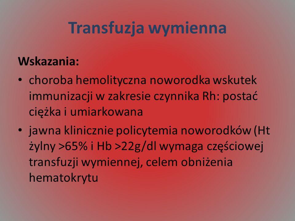 Transfuzja wymienna Wskazania: choroba hemolityczna noworodka wskutek immunizacji w zakresie czynnika Rh: postać ciężka i umiarkowana jawna klinicznie policytemia noworodków (Ht żylny >65% i Hb >22g/dl wymaga częściowej transfuzji wymiennej, celem obniżenia hematokrytu