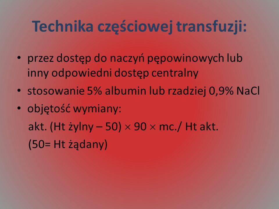 Technika częściowej transfuzji: przez dostęp do naczyń pępowinowych lub inny odpowiedni dostęp centralny stosowanie 5% albumin lub rzadziej 0,9% NaCl objętość wymiany: akt.