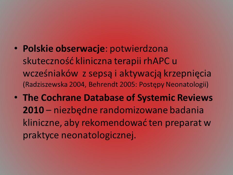 Polskie obserwacje: potwierdzona skuteczność kliniczna terapii rhAPC u wcześniaków z sepsą i aktywacją krzepnięcia (Radziszewska 2004, Behrendt 2005: Postępy Neonatologii) The Cochrane Database of Systemic Reviews 2010 – niezbędne randomizowane badania kliniczne, aby rekomendować ten preparat w praktyce neonatologicznej.