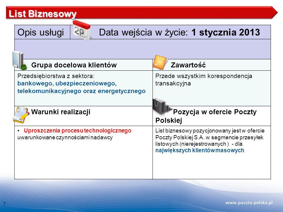 7 Opis usługi Data wejścia w życie: 1 stycznia 2013 Grupa docelowa klientów Zawartość Przedsiębiorstwa z sektora: bankowego, ubezpieczeniowego, telekomunikacyjnego oraz energetycznego Przede wszystkim korespondencja transakcyjna Warunki realizacji Pozycja w ofercie Poczty Polskiej Uproszczenia procesu technologicznego uwarunkowane czynnościami nadawcy List biznesowy pozycjonowany jest w ofercie Poczty Polskiej S.A.