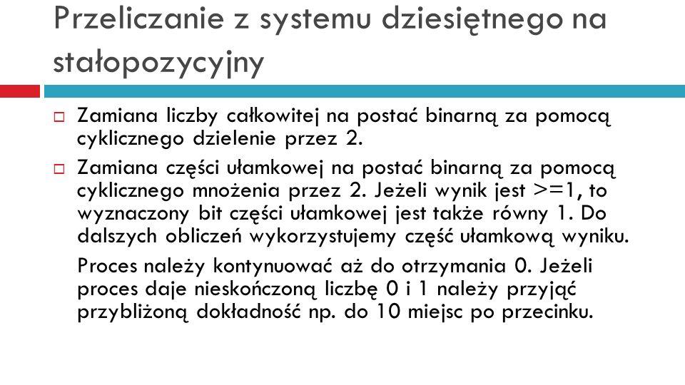 Przeliczanie z systemu dziesiętnego na stałopozycyjny Zamiana liczby całkowitej na postać binarną za pomocą cyklicznego dzielenie przez 2. Zamiana czę