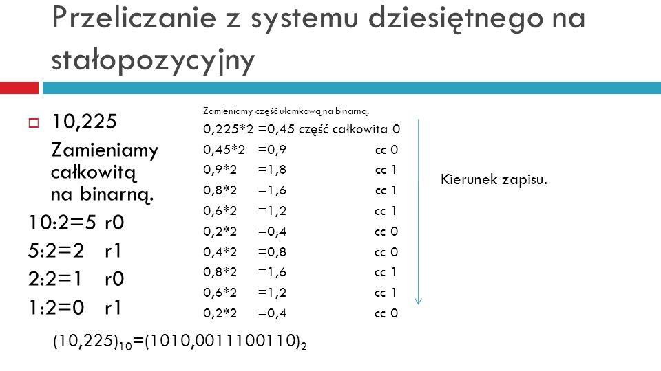 Przeliczanie z systemu dziesiętnego na stałopozycyjny 10,225 Zamieniamy całkowitą na binarną. 10:2=5 r0 5:2=2 r1 2:2=1 r0 1:2=0 r1 Zamieniamy część uł
