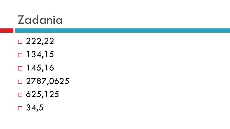Zadania 222,22 134,15 145,16 2787,0625 625,125 34,5