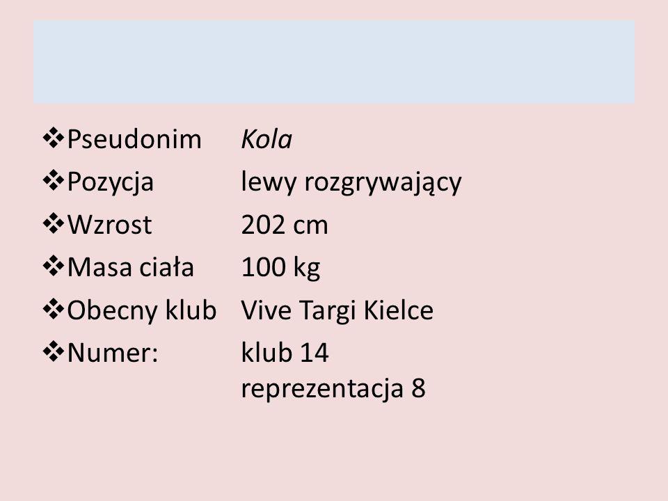 PseudonimKola Pozycjalewy rozgrywający Wzrost202 cm Masa ciała100 kg Obecny klubVive Targi Kielce Numer: klub 14 reprezentacja 8