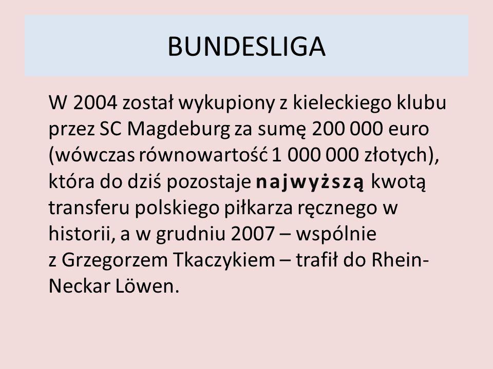 BUNDESLIGA W 2004 został wykupiony z kieleckiego klubu przez SC Magdeburg za sumę 200 000 euro (wówczas równowartość 1 000 000 złotych), która do dziś