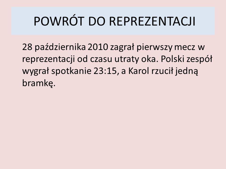 POWRÓT DO REPREZENTACJI 28 października 2010 zagrał pierwszy mecz w reprezentacji od czasu utraty oka. Polski zespół wygrał spotkanie 23:15, a Karol r