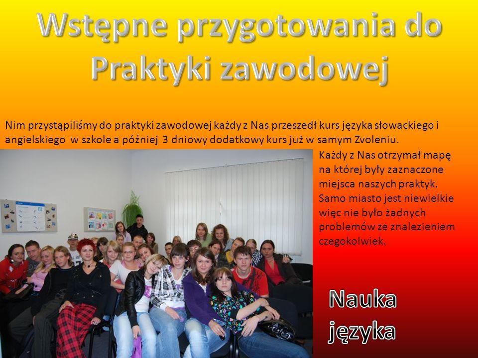 Nim przystąpiliśmy do praktyki zawodowej każdy z Nas przeszedł kurs języka słowackiego i angielskiego w szkole a później 3 dniowy dodatkowy kurs już w