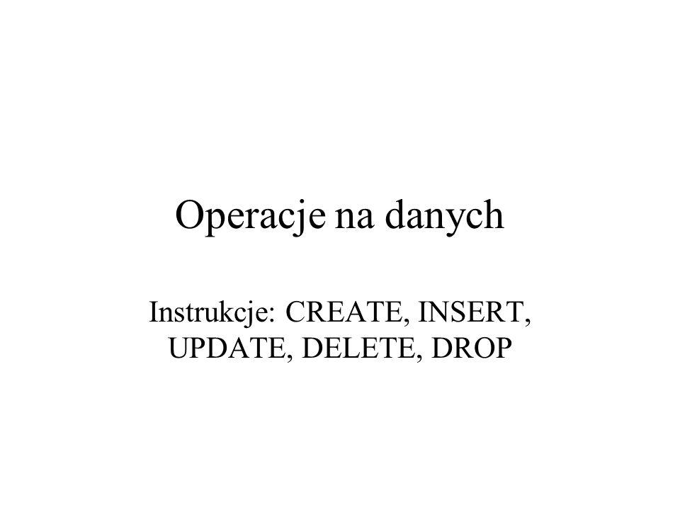 Operacje na danych Instrukcje: CREATE, INSERT, UPDATE, DELETE, DROP