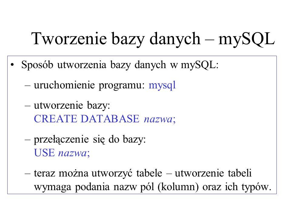 Tworzenie bazy danych – mySQL Sposób utworzenia bazy danych w mySQL: –uruchomienie programu: mysql –utworzenie bazy: CREATE DATABASE nazwa; –przełącze